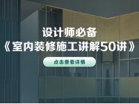 设计师必备《室内装修施工讲解50讲》 无需下载 在线高清播放
